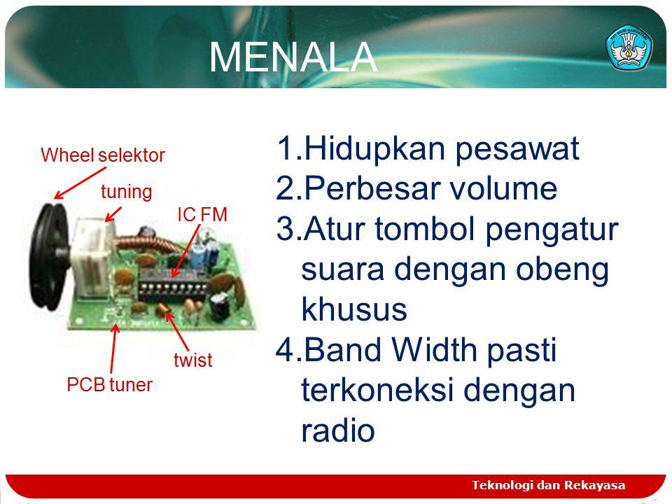 Teknologi dan Rekayasa 1.Hidupkan pesawat 2.Perbesar volume 3.Atur tombol pengatur suara dengan obeng khusus 4.Band Width pasti terkoneksi dengan radio MENALA