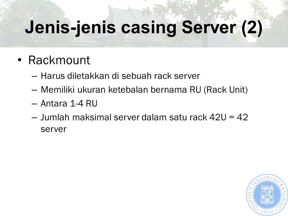 Jenis-jenis casing Server (2) Rackmount – Harus diletakkan di sebuah rack server – Memiliki ukuran ketebalan bernama RU (Rack Unit) – Antara 1-4 RU – Jumlah maksimal server dalam satu rack 42U = 42 server