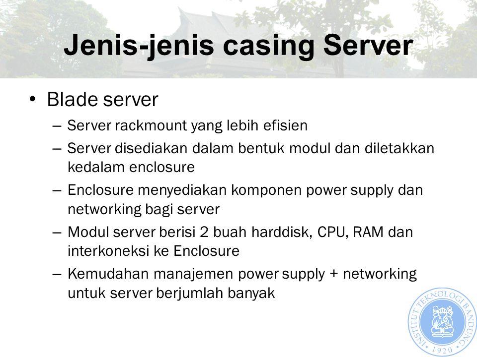 Jenis-jenis casing Server Blade server – Server rackmount yang lebih efisien – Server disediakan dalam bentuk modul dan diletakkan kedalam enclosure –