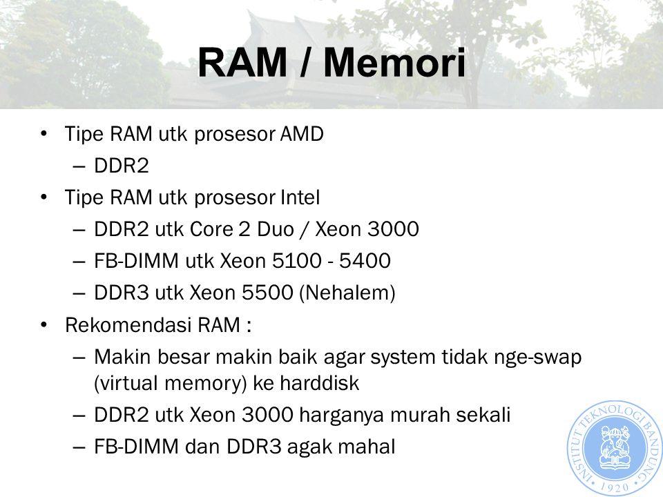 RAM / Memori Tipe RAM utk prosesor AMD – DDR2 Tipe RAM utk prosesor Intel – DDR2 utk Core 2 Duo / Xeon 3000 – FB-DIMM utk Xeon 5100 - 5400 – DDR3 utk Xeon 5500 (Nehalem) Rekomendasi RAM : – Makin besar makin baik agar system tidak nge-swap (virtual memory) ke harddisk – DDR2 utk Xeon 3000 harganya murah sekali – FB-DIMM dan DDR3 agak mahal