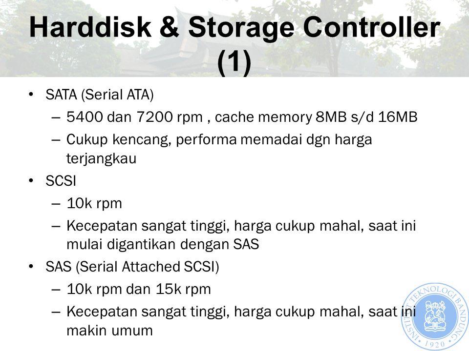 Harddisk & Storage Controller (1) SATA (Serial ATA) – 5400 dan 7200 rpm, cache memory 8MB s/d 16MB – Cukup kencang, performa memadai dgn harga terjangkau SCSI – 10k rpm – Kecepatan sangat tinggi, harga cukup mahal, saat ini mulai digantikan dengan SAS SAS (Serial Attached SCSI) – 10k rpm dan 15k rpm – Kecepatan sangat tinggi, harga cukup mahal, saat ini makin umum