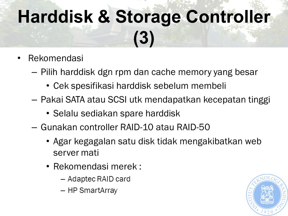 Harddisk & Storage Controller (3) Rekomendasi – Pilih harddisk dgn rpm dan cache memory yang besar Cek spesifikasi harddisk sebelum membeli – Pakai SATA atau SCSI utk mendapatkan kecepatan tinggi Selalu sediakan spare harddisk – Gunakan controller RAID-10 atau RAID-50 Agar kegagalan satu disk tidak mengakibatkan web server mati Rekomendasi merek : – Adaptec RAID card – HP SmartArray