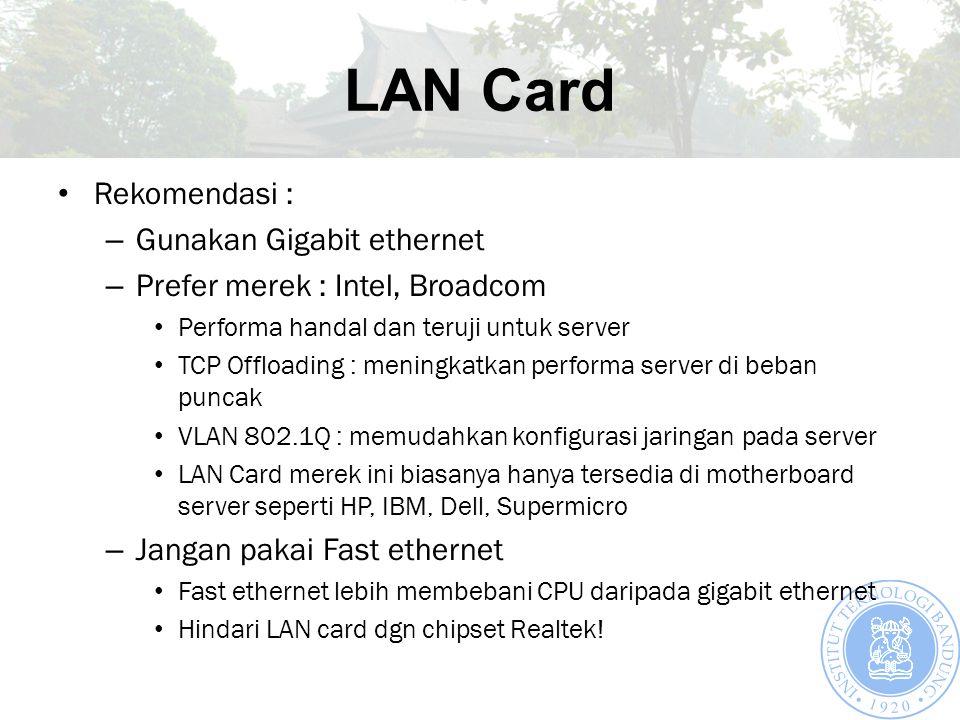 LAN Card Rekomendasi : – Gunakan Gigabit ethernet – Prefer merek : Intel, Broadcom Performa handal dan teruji untuk server TCP Offloading : meningkatkan performa server di beban puncak VLAN 802.1Q : memudahkan konfigurasi jaringan pada server LAN Card merek ini biasanya hanya tersedia di motherboard server seperti HP, IBM, Dell, Supermicro – Jangan pakai Fast ethernet Fast ethernet lebih membebani CPU daripada gigabit ethernet Hindari LAN card dgn chipset Realtek!