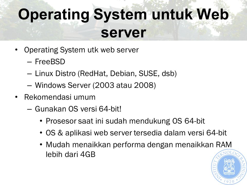 Operating System untuk Web server Operating System utk web server – FreeBSD – Linux Distro (RedHat, Debian, SUSE, dsb) – Windows Server (2003 atau 2008) Rekomendasi umum – Gunakan OS versi 64-bit.