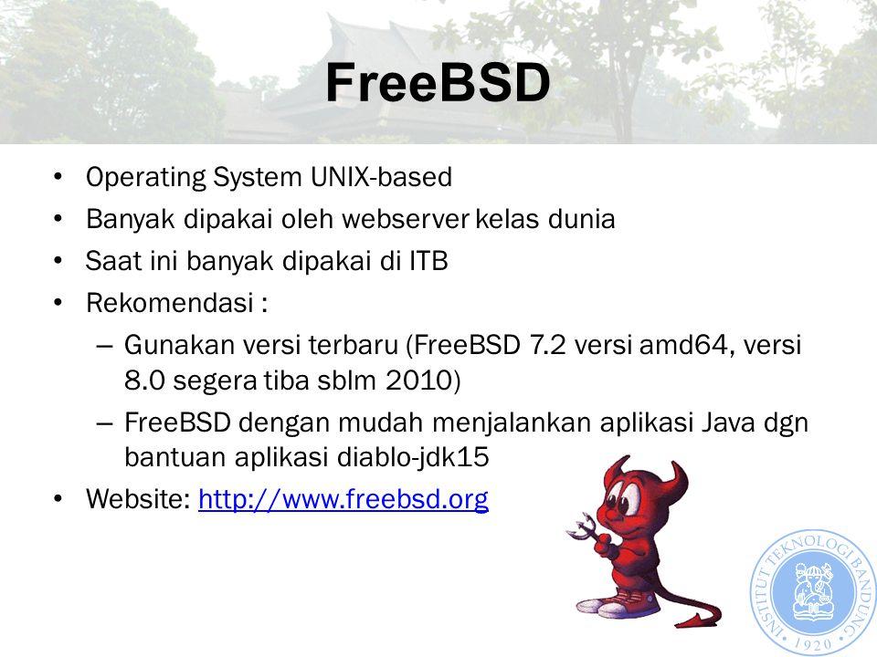 FreeBSD Operating System UNIX-based Banyak dipakai oleh webserver kelas dunia Saat ini banyak dipakai di ITB Rekomendasi : – Gunakan versi terbaru (FreeBSD 7.2 versi amd64, versi 8.0 segera tiba sblm 2010) – FreeBSD dengan mudah menjalankan aplikasi Java dgn bantuan aplikasi diablo-jdk15 Website: http://www.freebsd.orghttp://www.freebsd.org