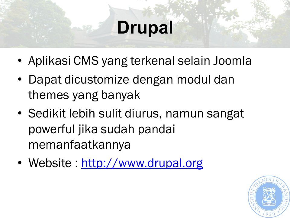 Drupal Aplikasi CMS yang terkenal selain Joomla Dapat dicustomize dengan modul dan themes yang banyak Sedikit lebih sulit diurus, namun sangat powerful jika sudah pandai memanfaatkannya Website : http://www.drupal.orghttp://www.drupal.org