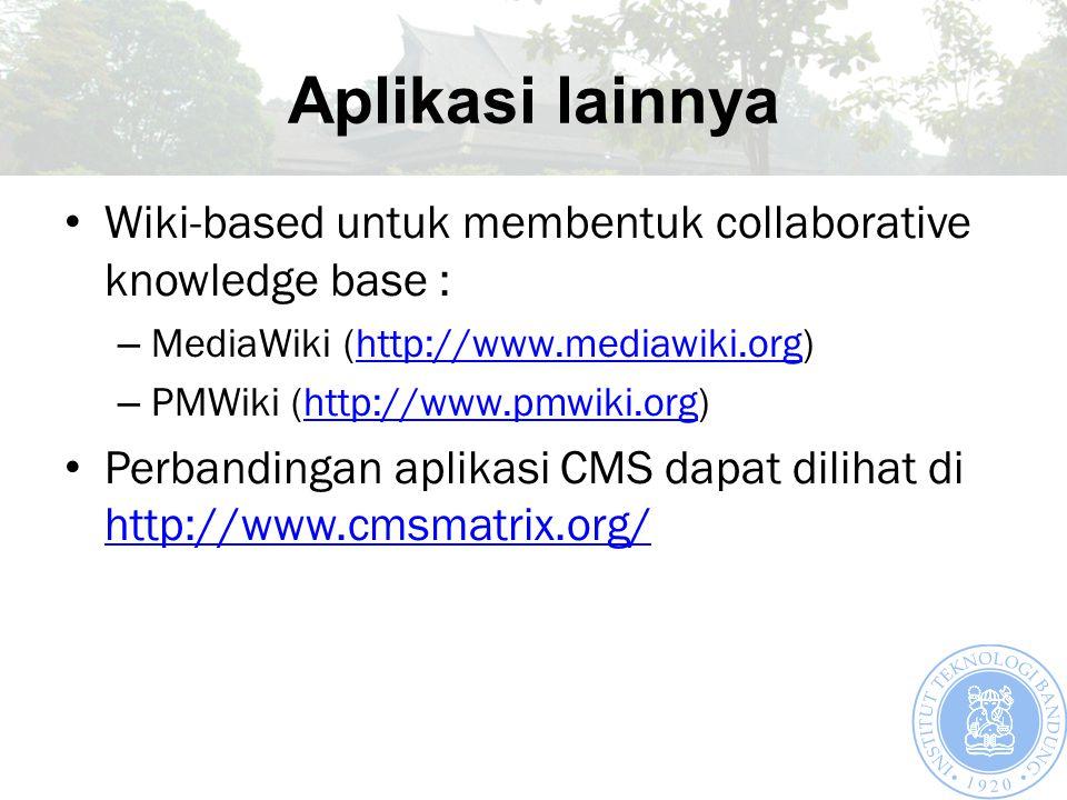 Aplikasi lainnya Wiki-based untuk membentuk collaborative knowledge base : – MediaWiki (http://www.mediawiki.org)http://www.mediawiki.org – PMWiki (http://www.pmwiki.org)http://www.pmwiki.org Perbandingan aplikasi CMS dapat dilihat di http://www.cmsmatrix.org/ http://www.cmsmatrix.org/