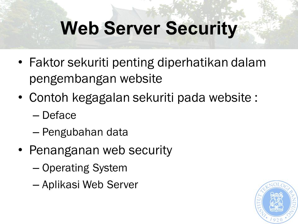 Web Server Security Faktor sekuriti penting diperhatikan dalam pengembangan website Contoh kegagalan sekuriti pada website : – Deface – Pengubahan data Penanganan web security – Operating System – Aplikasi Web Server