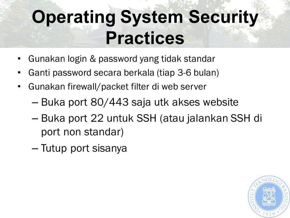 Operating System Security Practices Gunakan login & password yang tidak standar Ganti password secara berkala (tiap 3-6 bulan) Gunakan firewall/packet filter di web server – Buka port 80/443 saja utk akses website – Buka port 22 untuk SSH (atau jalankan SSH di port non standar) – Tutup port sisanya