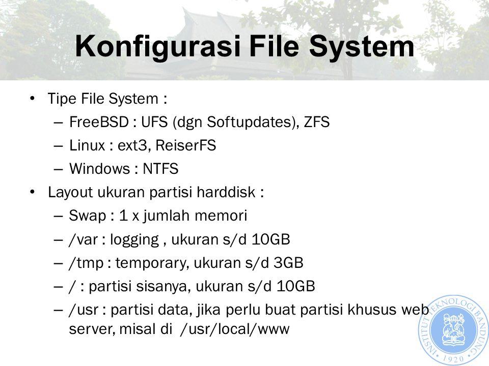 Konfigurasi File System Tipe File System : – FreeBSD : UFS (dgn Softupdates), ZFS – Linux : ext3, ReiserFS – Windows : NTFS Layout ukuran partisi harddisk : – Swap : 1 x jumlah memori – /var : logging, ukuran s/d 10GB – /tmp : temporary, ukuran s/d 3GB – / : partisi sisanya, ukuran s/d 10GB – /usr : partisi data, jika perlu buat partisi khusus web server, misal di /usr/local/www