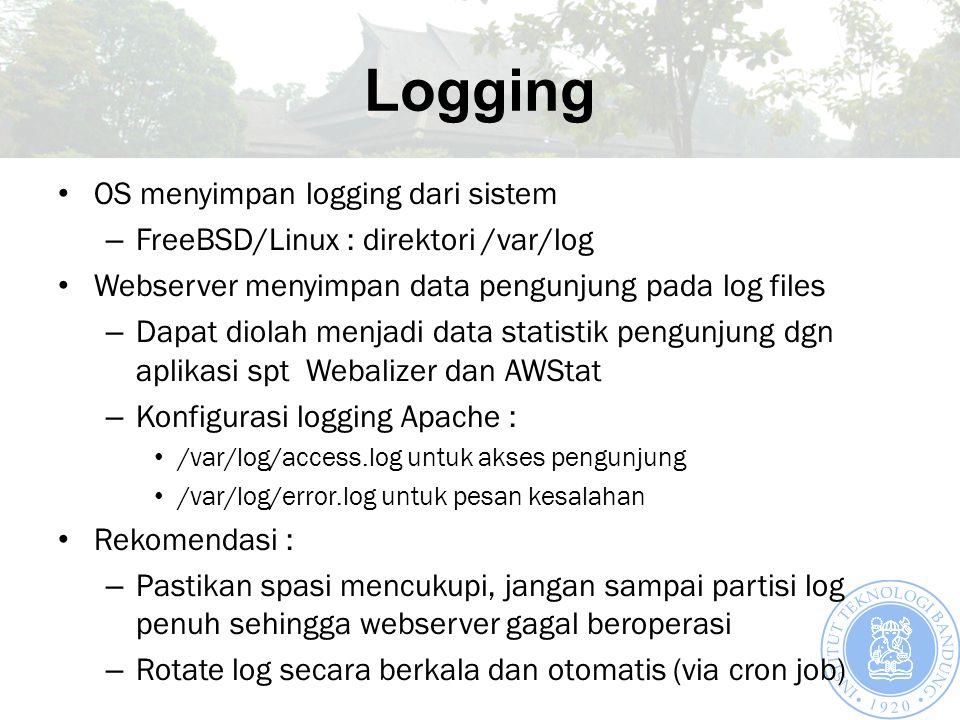 Logging OS menyimpan logging dari sistem – FreeBSD/Linux : direktori /var/log Webserver menyimpan data pengunjung pada log files – Dapat diolah menjadi data statistik pengunjung dgn aplikasi spt Webalizer dan AWStat – Konfigurasi logging Apache : /var/log/access.log untuk akses pengunjung /var/log/error.log untuk pesan kesalahan Rekomendasi : – Pastikan spasi mencukupi, jangan sampai partisi log penuh sehingga webserver gagal beroperasi – Rotate log secara berkala dan otomatis (via cron job)