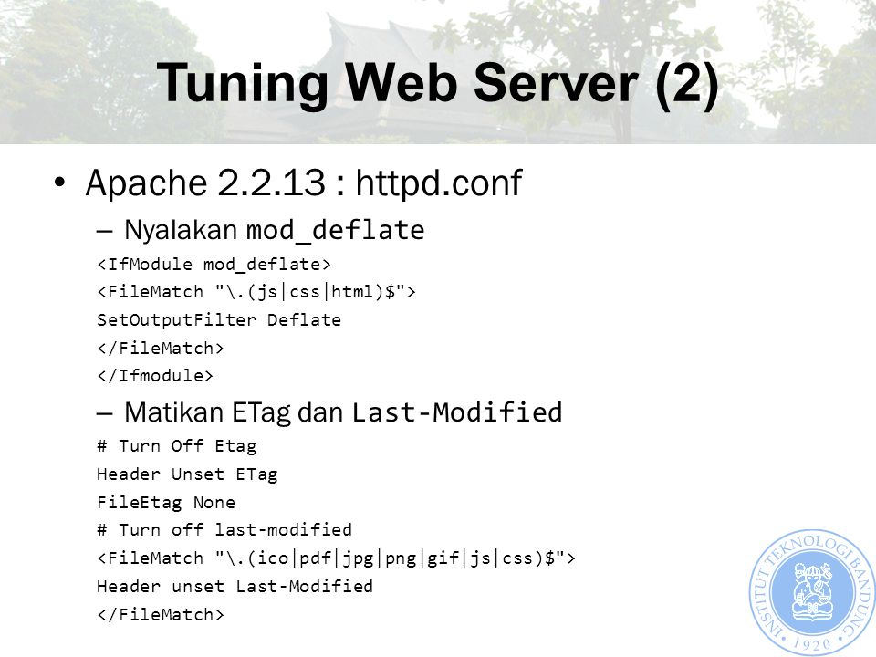 Tuning Web Server (2) Apache 2.2.13 : httpd.conf – Nyalakan mod_deflate SetOutputFilter Deflate – Matikan ETag dan Last-Modified # Turn Off Etag Header Unset ETag FileEtag None # Turn off last-modified Header unset Last-Modified