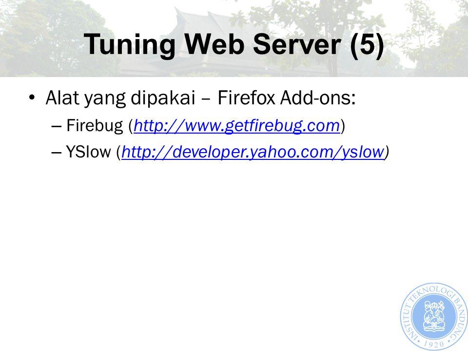 Tuning Web Server (5) Alat yang dipakai – Firefox Add-ons: – Firebug (http://www.getfirebug.com)http://www.getfirebug.com – YSlow (http://developer.yahoo.com/yslow)http://developer.yahoo.com/yslow