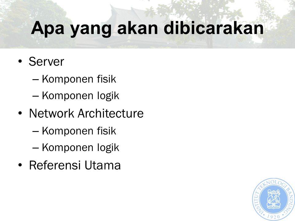 Apa yang akan dibicarakan Server – Komponen fisik – Komponen logik Network Architecture – Komponen fisik – Komponen logik Referensi Utama