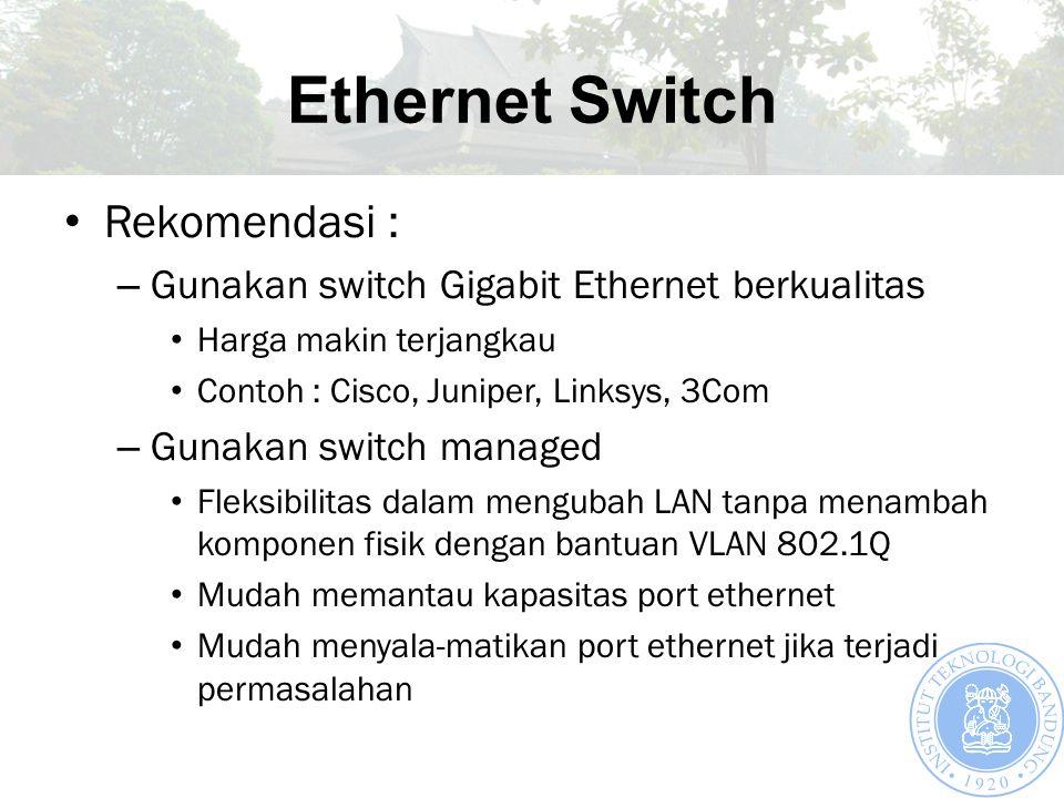 Ethernet Switch Rekomendasi : – Gunakan switch Gigabit Ethernet berkualitas Harga makin terjangkau Contoh : Cisco, Juniper, Linksys, 3Com – Gunakan switch managed Fleksibilitas dalam mengubah LAN tanpa menambah komponen fisik dengan bantuan VLAN 802.1Q Mudah memantau kapasitas port ethernet Mudah menyala-matikan port ethernet jika terjadi permasalahan
