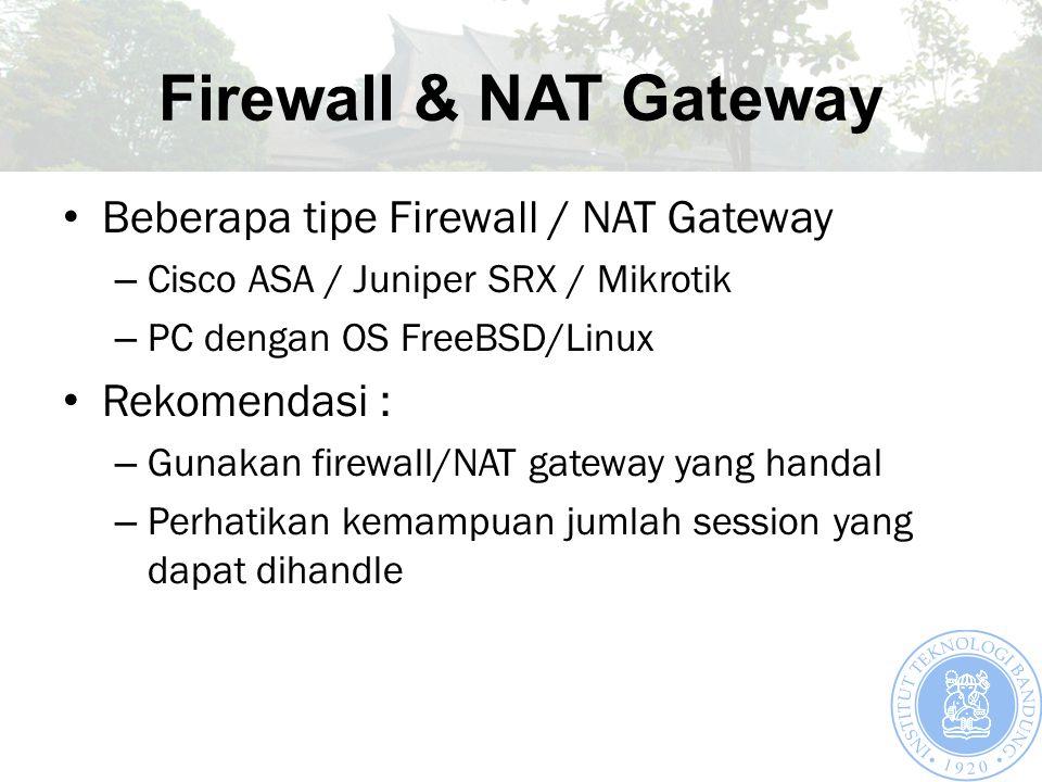 Firewall & NAT Gateway Beberapa tipe Firewall / NAT Gateway – Cisco ASA / Juniper SRX / Mikrotik – PC dengan OS FreeBSD/Linux Rekomendasi : – Gunakan firewall/NAT gateway yang handal – Perhatikan kemampuan jumlah session yang dapat dihandle