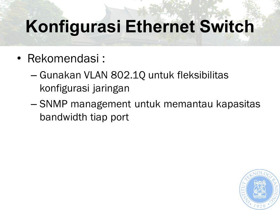 Konfigurasi Ethernet Switch Rekomendasi : – Gunakan VLAN 802.1Q untuk fleksibilitas konfigurasi jaringan – SNMP management untuk memantau kapasitas bandwidth tiap port