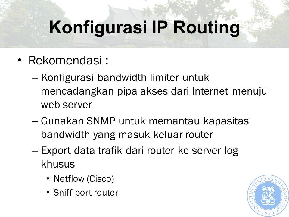 Konfigurasi IP Routing Rekomendasi : – Konfigurasi bandwidth limiter untuk mencadangkan pipa akses dari Internet menuju web server – Gunakan SNMP untuk memantau kapasitas bandwidth yang masuk keluar router – Export data trafik dari router ke server log khusus Netflow (Cisco) Sniff port router