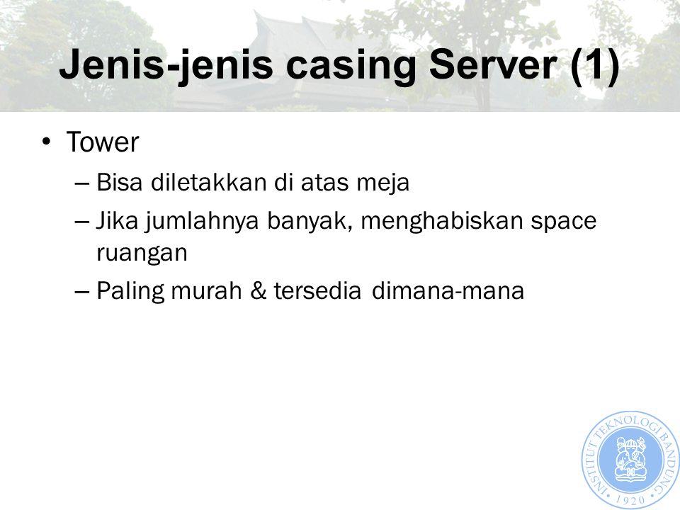 Jenis-jenis casing Server (1) Tower – Bisa diletakkan di atas meja – Jika jumlahnya banyak, menghabiskan space ruangan – Paling murah & tersedia diman