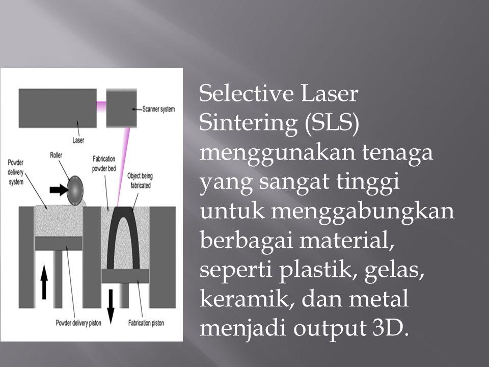Selective Laser Sintering (SLS) menggunakan tenaga yang sangat tinggi untuk menggabungkan berbagai material, seperti plastik, gelas, keramik, dan meta
