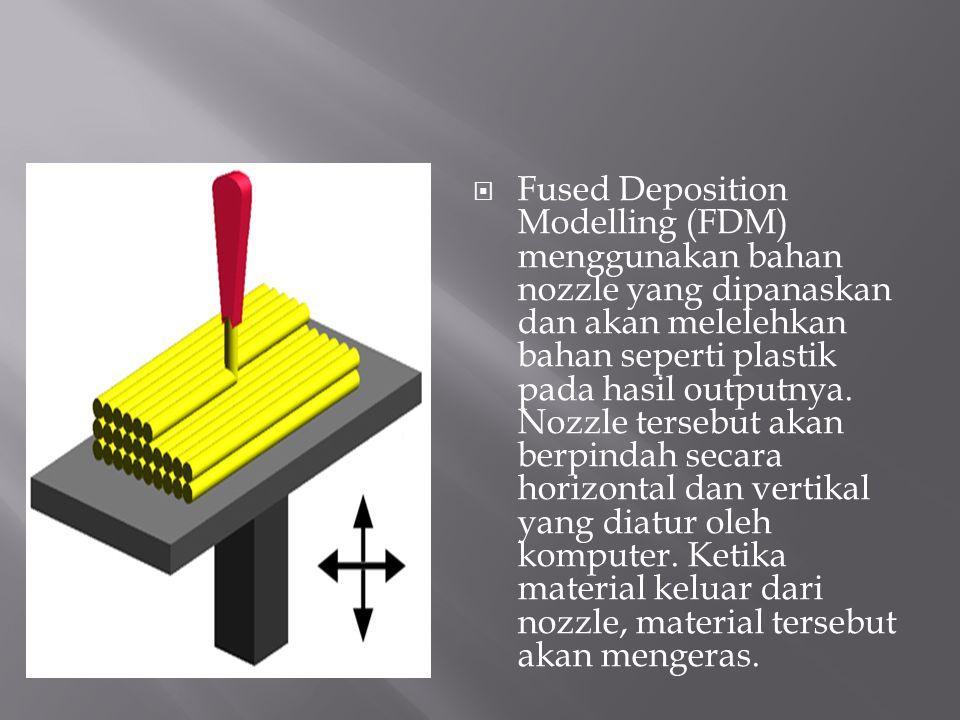  Fused Deposition Modelling (FDM) menggunakan bahan nozzle yang dipanaskan dan akan melelehkan bahan seperti plastik pada hasil outputnya. Nozzle ter