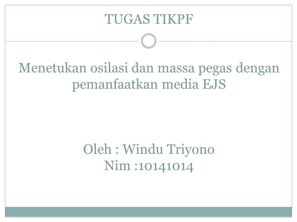 TUGAS TIKPF Menetukan osilasi dan massa pegas dengan pemanfaatkan media EJS Oleh : Windu Triyono Nim :10141014