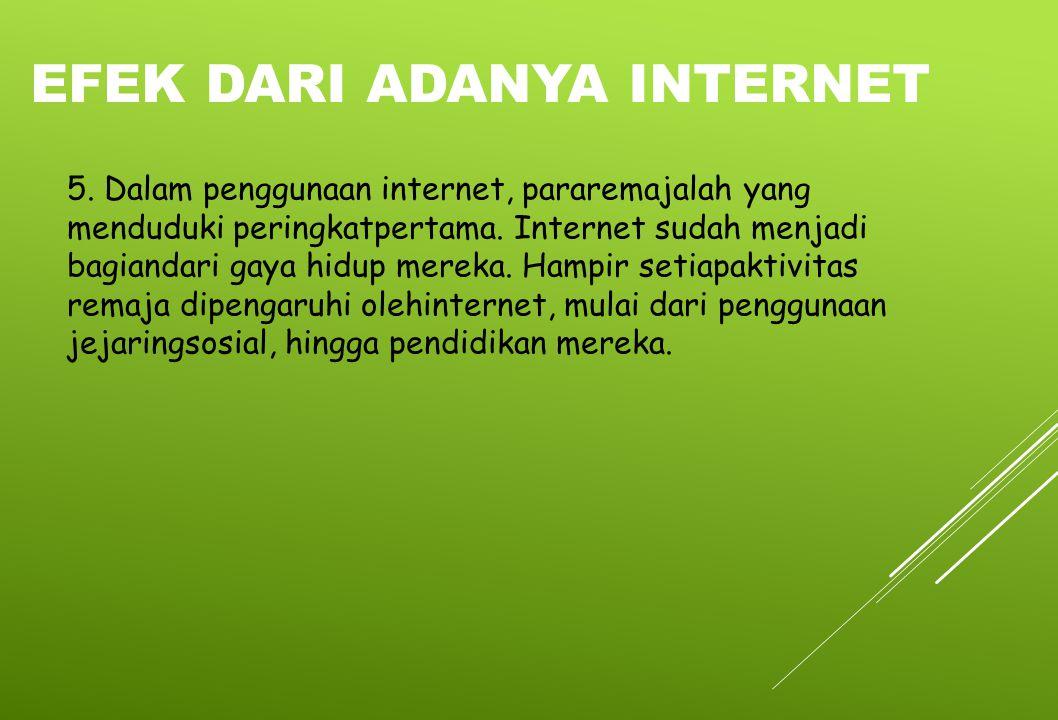 5. Dalam penggunaan internet, pararemajalah yang menduduki peringkatpertama. Internet sudah menjadi bagiandari gaya hidup mereka. Hampir setiapaktivit