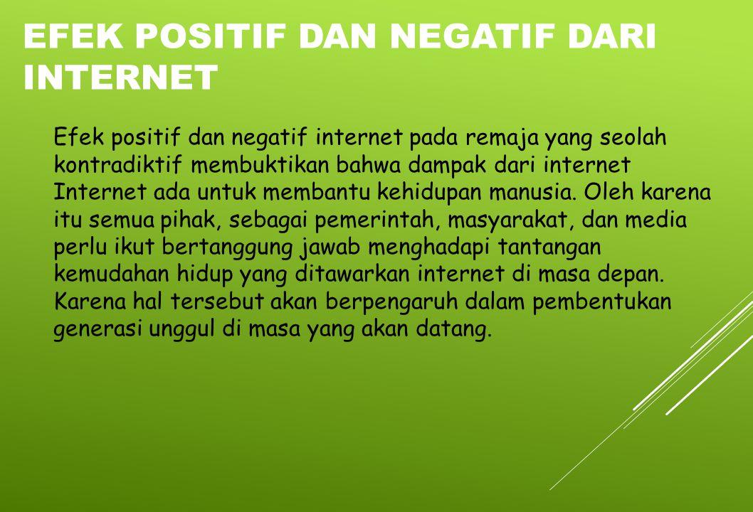 Efek positif dan negatif internet pada remaja yang seolah kontradiktif membuktikan bahwa dampak dari internet Internet ada untuk membantu kehidupan ma