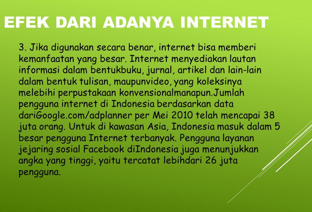 3. Jika digunakan secara benar, internet bisa memberi kemanfaatan yang besar. Internet menyediakan lautan informasi dalam bentukbuku, jurnal, artikel
