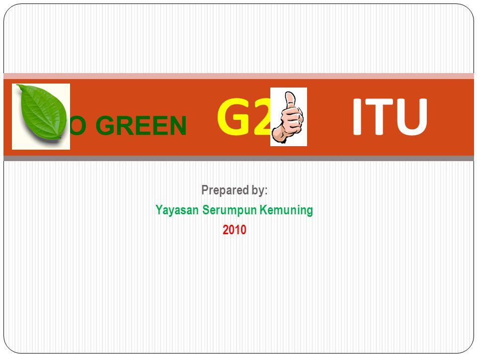 Prepared by: Yayasan Serumpun Kemuning 2010 GO GREEN G2- ITU
