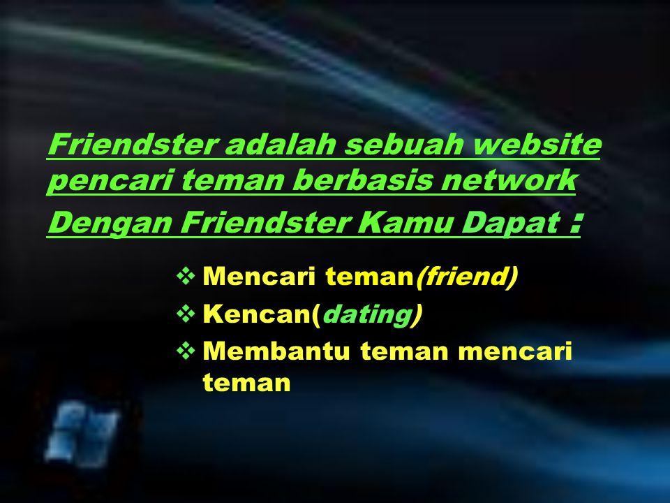 Friendster adalah sebuah website pencari teman berbasis network Dengan Friendster Kamu Dapat :  Mencari teman(friend)  Kencan(dating)  Membantu tem