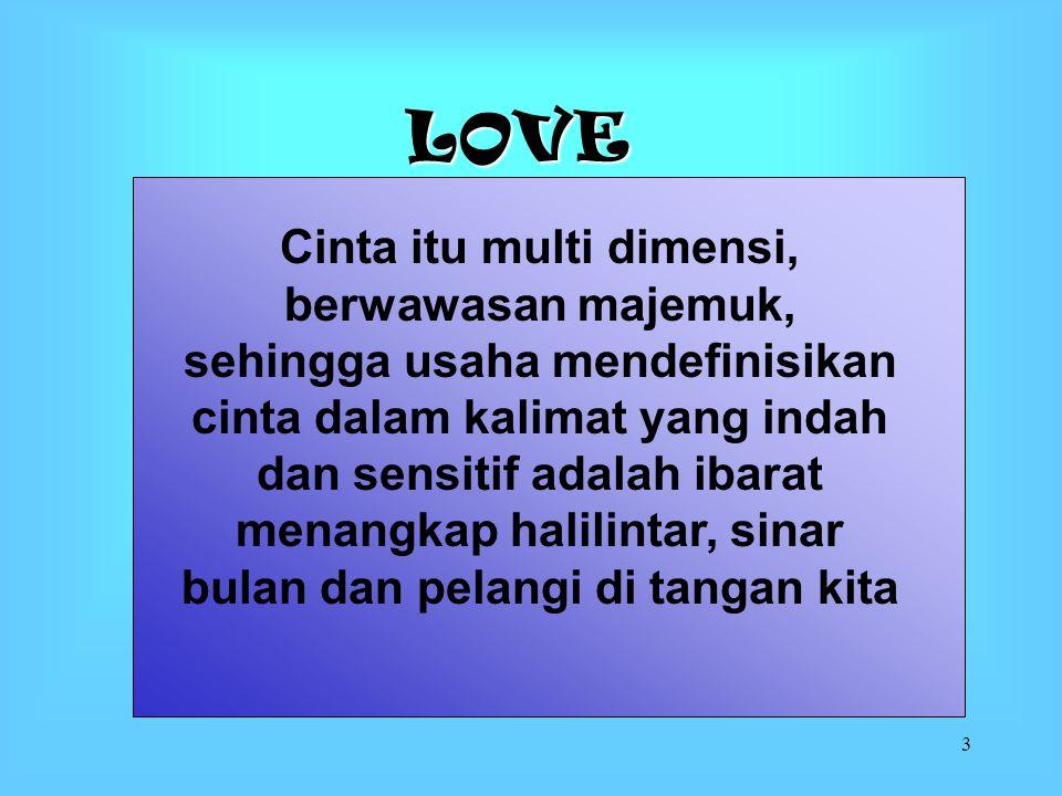 3 LOVE Cinta itu multi dimensi, berwawasan majemuk, sehingga usaha mendefinisikan cinta dalam kalimat yang indah dan sensitif adalah ibarat menangkap halilintar, sinar bulan dan pelangi di tangan kita