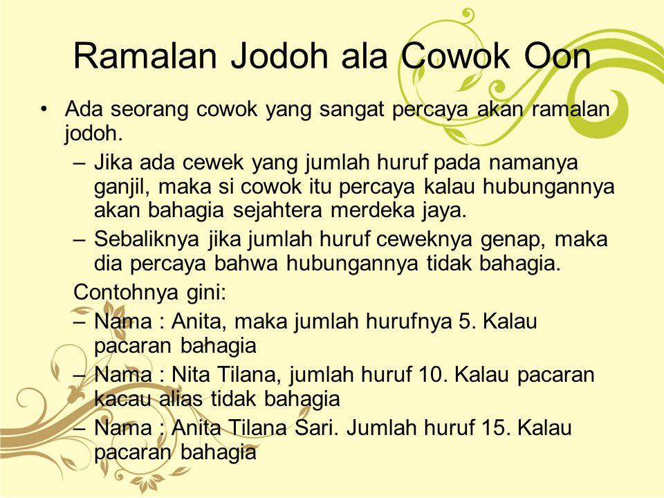 Ramalan Jodoh ala Cowok Oon Ada seorang cowok yang sangat percaya akan ramalan jodoh. –Jika ada cewek yang jumlah huruf pada namanya ganjil, maka si c