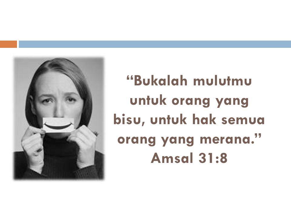 """""""Bukalah mulutmu untuk orang yang bisu, untuk hak semua orang yang merana."""" Amsal 31:8"""