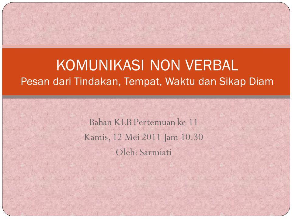 Bahan KLB Pertemuan ke 11 Kamis, 12 Mei 2011 Jam 10.30 Oleh: Sarmiati KOMUNIKASI NON VERBAL Pesan dari Tindakan, Tempat, Waktu dan Sikap Diam