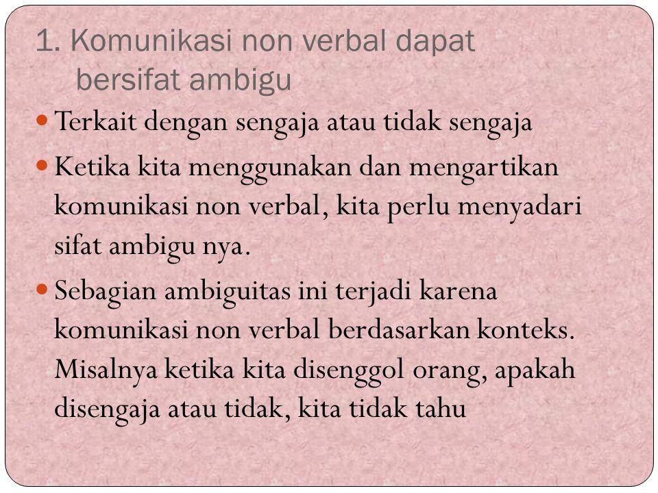 1. Komunikasi non verbal dapat bersifat ambigu Terkait dengan sengaja atau tidak sengaja Ketika kita menggunakan dan mengartikan komunikasi non verbal