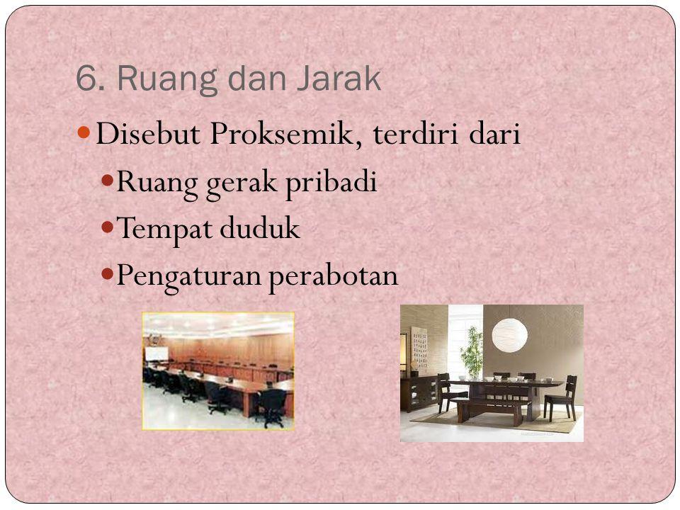 6. Ruang dan Jarak Disebut Proksemik, terdiri dari Ruang gerak pribadi Tempat duduk Pengaturan perabotan