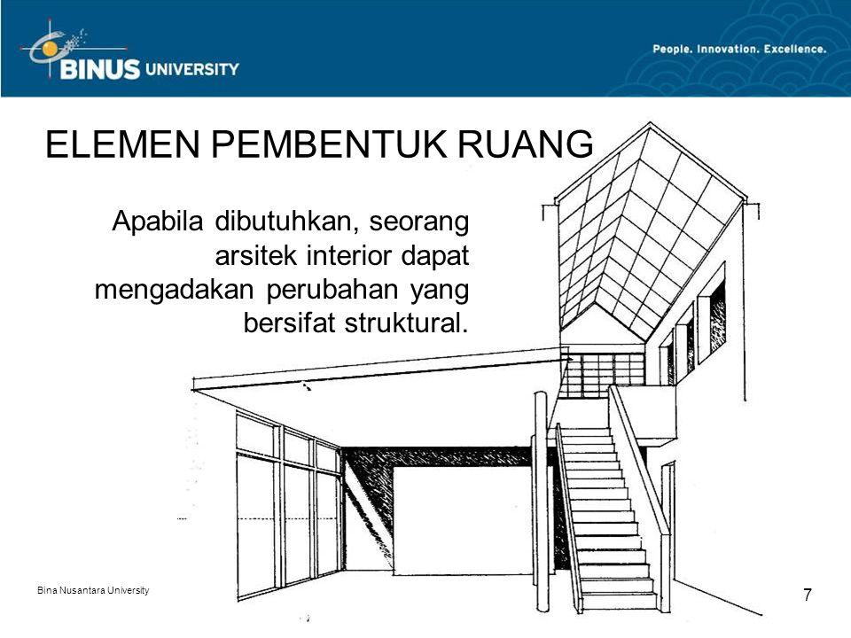 Bina Nusantara University 8 ELEMEN PEMBENTUK RUANG Perubahan tersebut diperlukan untuk meningkatkan kualitas ruang, terkait dengan hubungan antar ruang, sifat ruang, sirkulasi, pencapaian, orientasi, dan sebagainya.