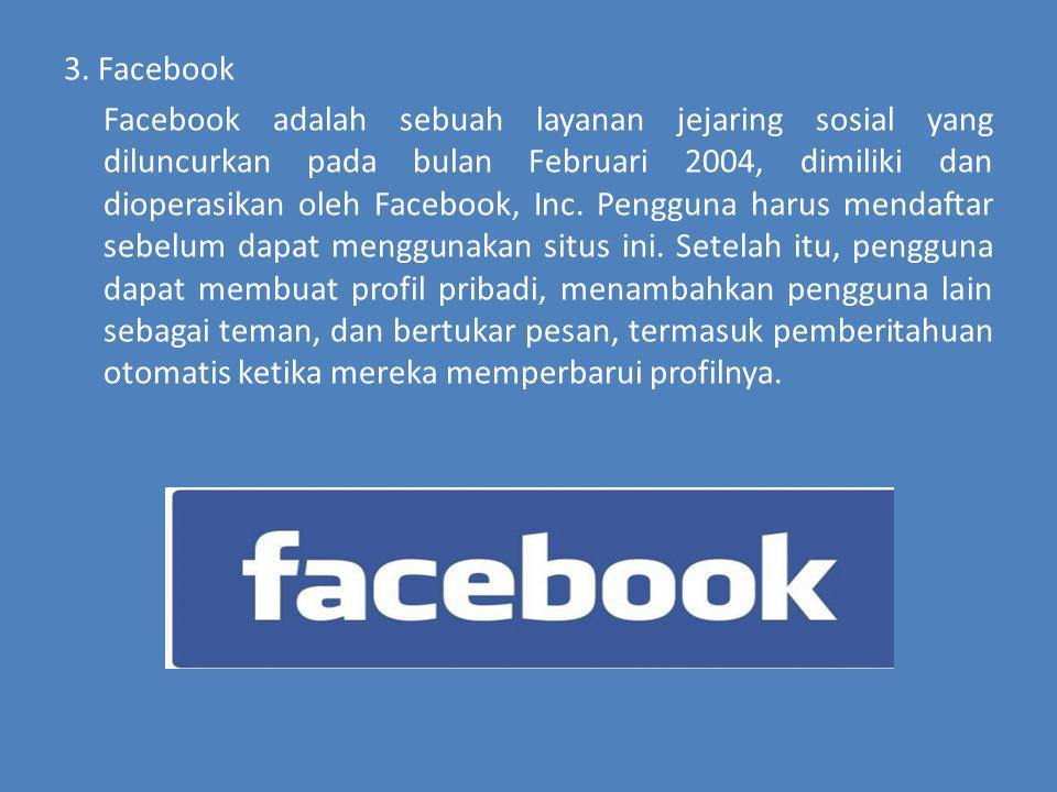 3. Facebook Facebook adalah sebuah layanan jejaring sosial yang diluncurkan pada bulan Februari 2004, dimiliki dan dioperasikan oleh Facebook, Inc. Pe