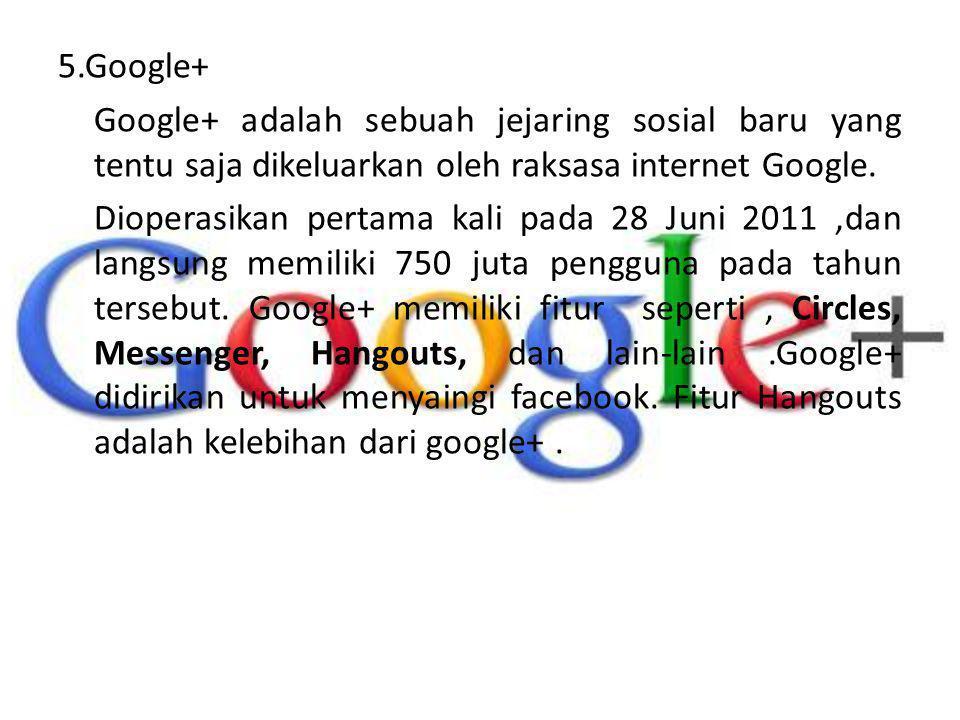 5.Google+ Google+ adalah sebuah jejaring sosial baru yang tentu saja dikeluarkan oleh raksasa internet Google. Dioperasikan pertama kali pada 28 Juni