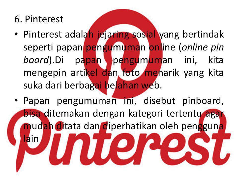 6. Pinterest Pinterest adalah jejaring sosial yang bertindak seperti papan pengumuman online (online pin board).Di papan pengumuman ini, kita mengepin