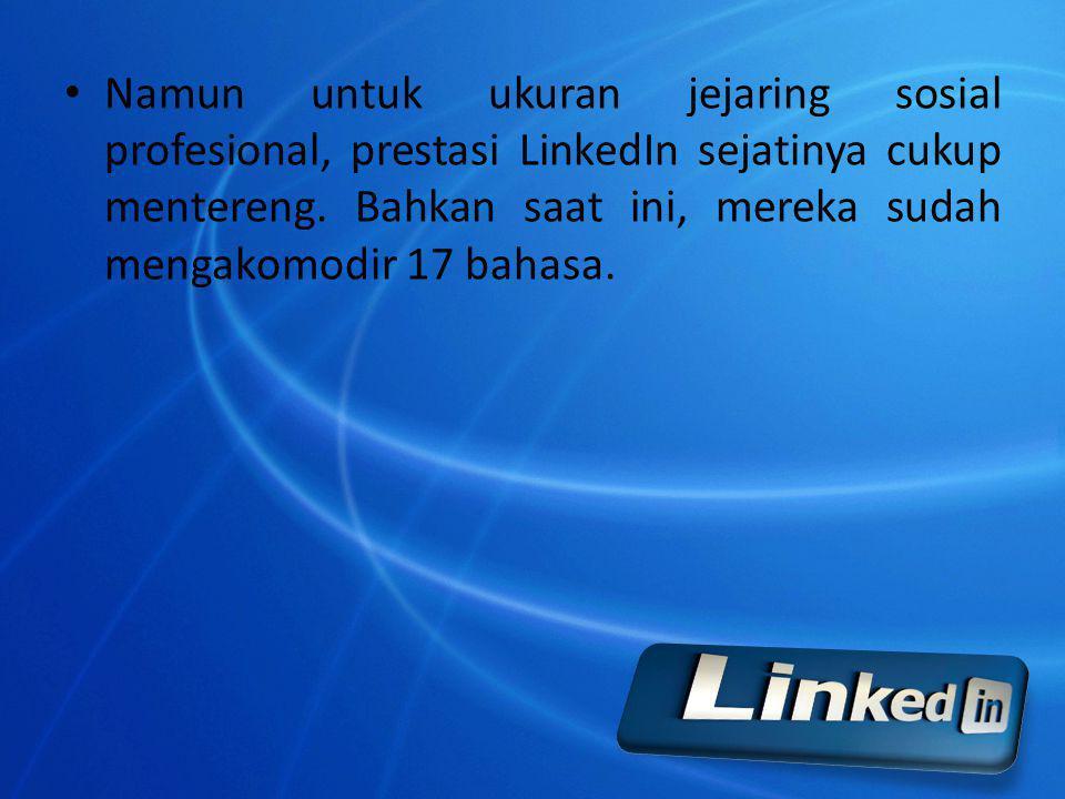 Namun untuk ukuran jejaring sosial profesional, prestasi LinkedIn sejatinya cukup mentereng. Bahkan saat ini, mereka sudah mengakomodir 17 bahasa.