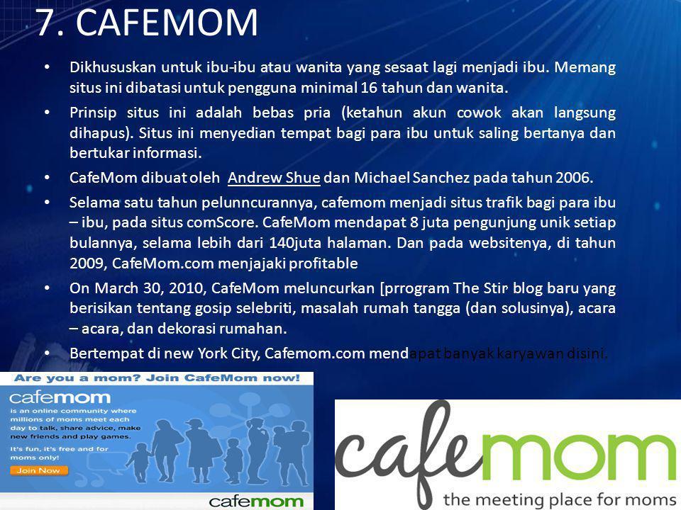 7. CAFEMOM Dikhususkan untuk ibu-ibu atau wanita yang sesaat lagi menjadi ibu. Memang situs ini dibatasi untuk pengguna minimal 16 tahun dan wanita. P