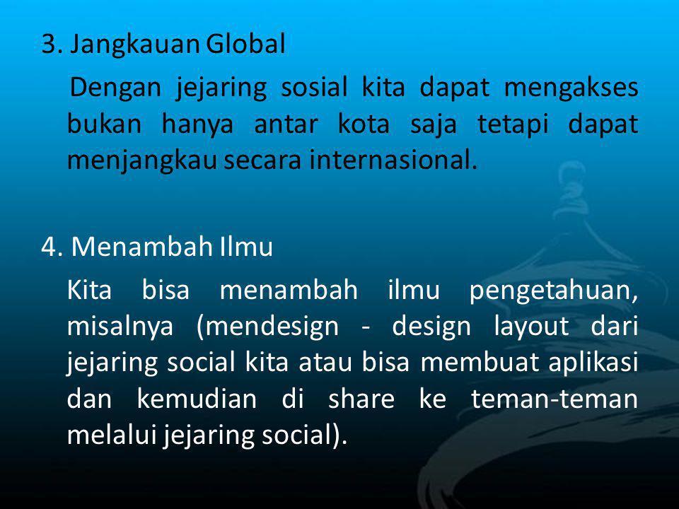 3. Jangkauan Global Dengan jejaring sosial kita dapat mengakses bukan hanya antar kota saja tetapi dapat menjangkau secara internasional. 4. Menambah