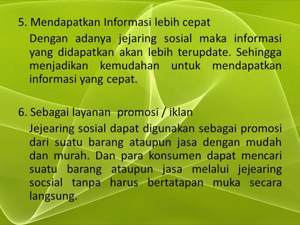5. Mendapatkan Informasi lebih cepat Dengan adanya jejaring sosial maka informasi yang didapatkan akan lebih terupdate. Sehingga menjadikan kemudahan