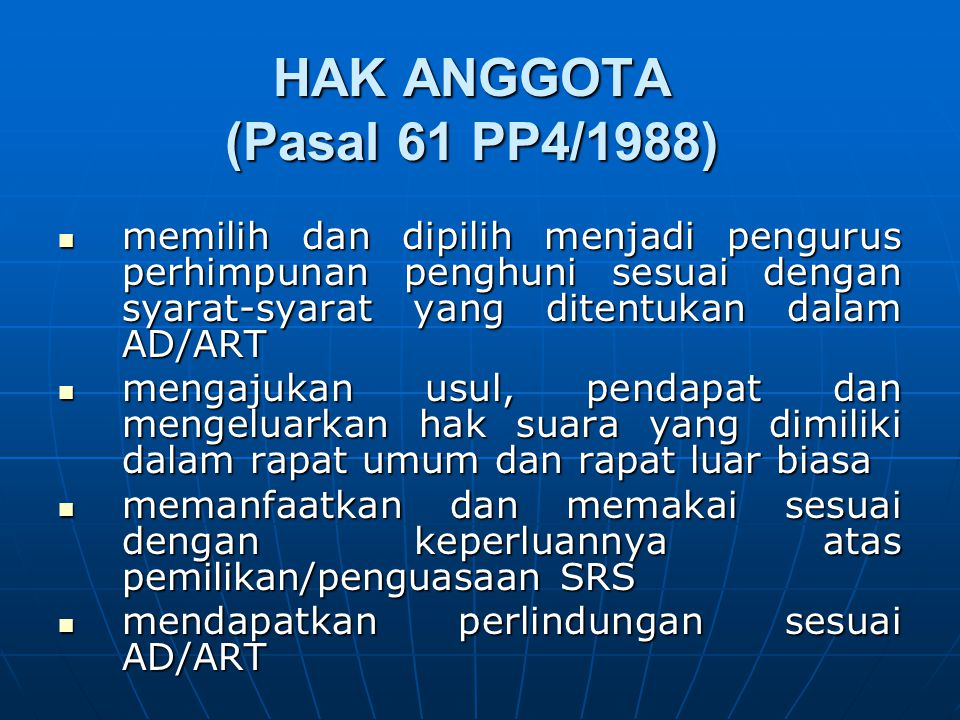 HAK ANGGOTA (Pasal 61 PP4/1988) memilih dan dipilih menjadi pengurus perhimpunan penghuni sesuai dengan syarat-syarat yang ditentukan dalam AD/ART mem