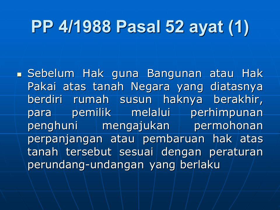 PP 4/1988 Pasal 52 ayat (1) Sebelum Hak guna Bangunan atau Hak Pakai atas tanah Negara yang diatasnya berdiri rumah susun haknya berakhir, para pemili