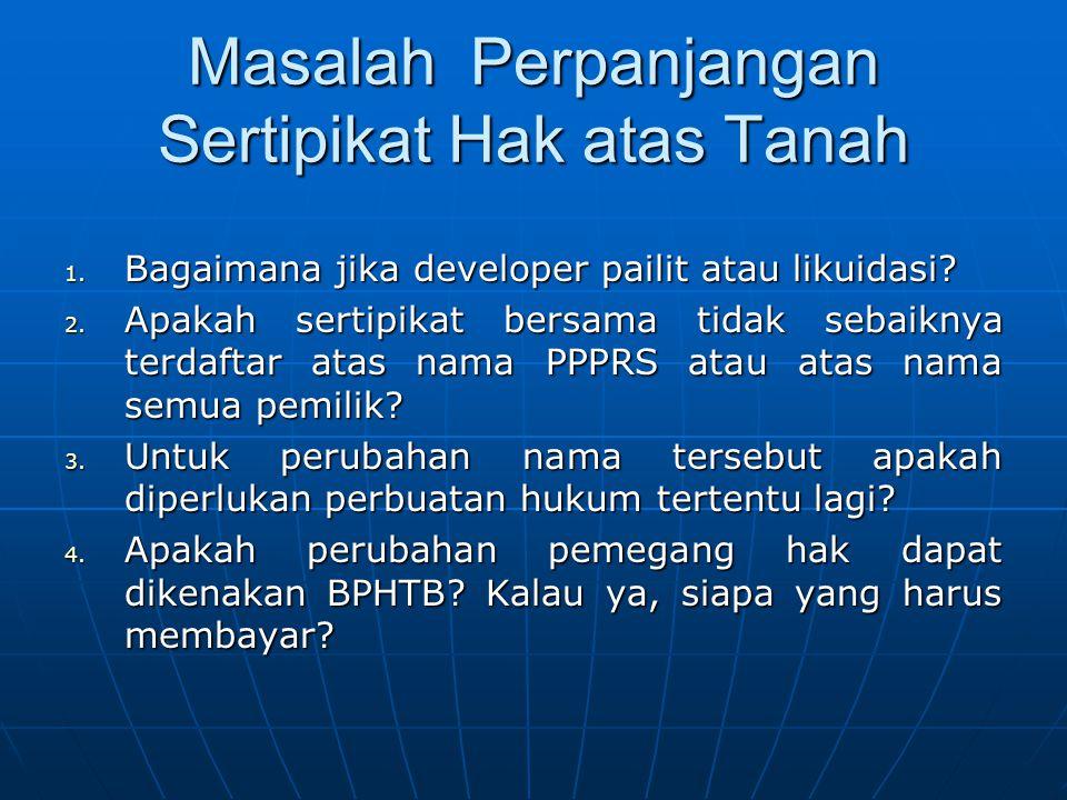 Masalah Perpanjangan Sertipikat Hak atas Tanah 1. Bagaimana jika developer pailit atau likuidasi? 2. Apakah sertipikat bersama tidak sebaiknya terdaft