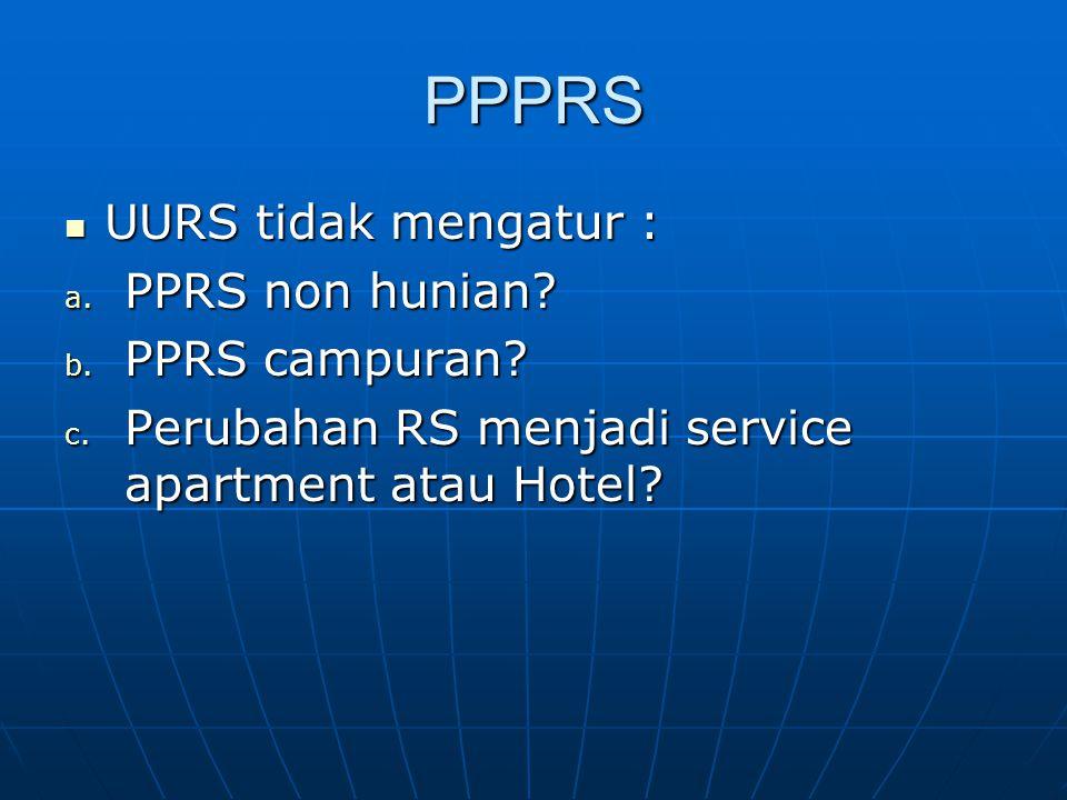 PPPRS UURS tidak mengatur : UURS tidak mengatur : a. PPRS non hunian? b. PPRS campuran? c. Perubahan RS menjadi service apartment atau Hotel?