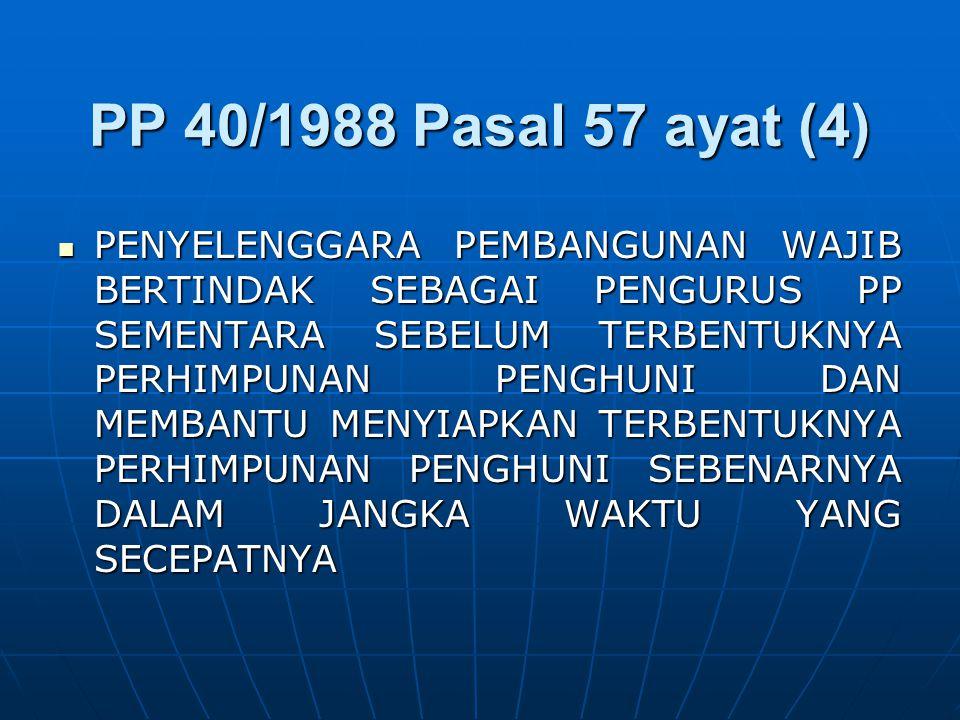 PP 40/1988 Pasal 57 ayat (4) PENYELENGGARA PEMBANGUNAN WAJIB BERTINDAK SEBAGAI PENGURUS PP SEMENTARA SEBELUM TERBENTUKNYA PERHIMPUNAN PENGHUNI DAN MEMBANTU MENYIAPKAN TERBENTUKNYA PERHIMPUNAN PENGHUNI SEBENARNYA DALAM JANGKA WAKTU YANG SECEPATNYA PENYELENGGARA PEMBANGUNAN WAJIB BERTINDAK SEBAGAI PENGURUS PP SEMENTARA SEBELUM TERBENTUKNYA PERHIMPUNAN PENGHUNI DAN MEMBANTU MENYIAPKAN TERBENTUKNYA PERHIMPUNAN PENGHUNI SEBENARNYA DALAM JANGKA WAKTU YANG SECEPATNYA